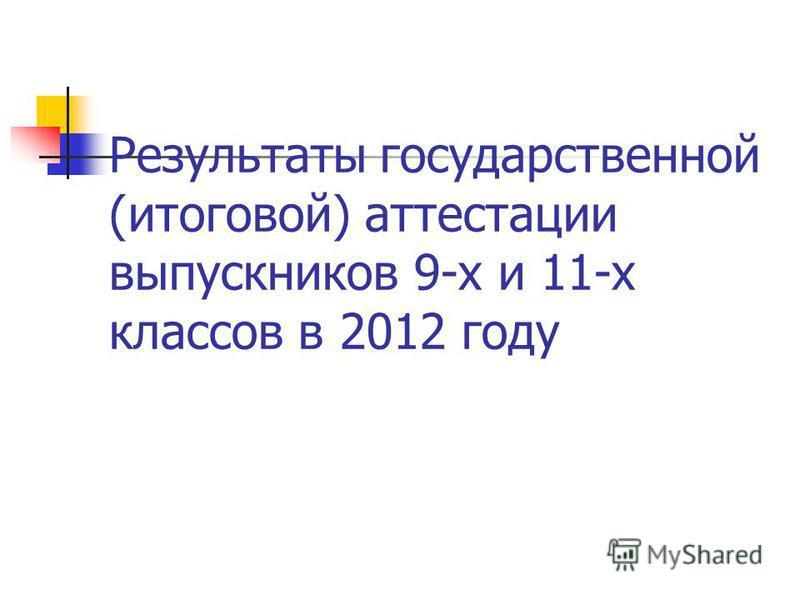 Результаты государственной (итоговой) аттестации выпускников 9-х и 11-х классов в 2012 году