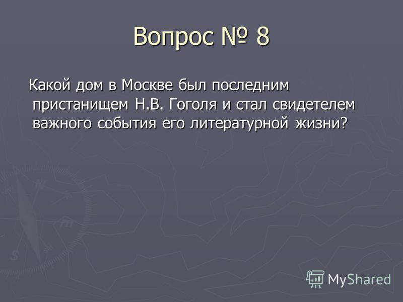Вопрос 8 Какой дом в Москве был последним пристанищем Н.В. Гоголя и стал свидетелем важного события его литературной жизни? Какой дом в Москве был последним пристанищем Н.В. Гоголя и стал свидетелем важного события его литературной жизни?