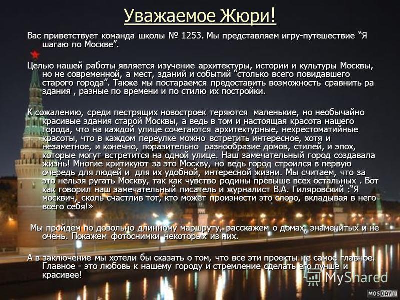 Уважаемое Жюри ! Вас приветствует команда школы 1253. Мы представляем игру-путешествие Я шагаю по Москве. Целью нашей работы является изучение архитектуры, истории и культуры Москвы, но не современной, а мест, зданий и событий столько всего повидавше