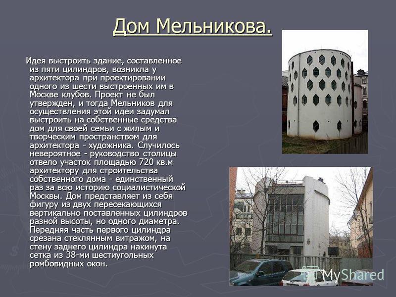 Дом Мельникова. Идея выстроить здание, составленное из пяти цилиндров, возникла у архитектора при проектировании одного из шести выстроенных им в Москве клубов. Проект не был утвержден, и тогда Мельников для осуществления этой идеи задумал выстроить