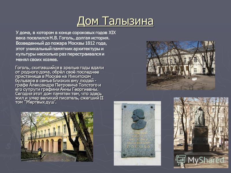 Дом Талызина Гоголь, скитавшийся в зрелые годы вдали от родного дома, обрёл своё последнее пристанище в Москве на Никитском бульваре в семье близких ему людей - графа Александра Петровича Толстого и его супруги графини Анны Георгиевны. Сегодня этот д
