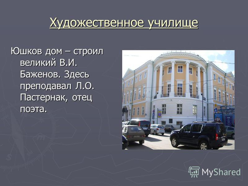 Художественное училище Юшков дом – строил великий В.И. Баженов. Здесь преподавал Л.О. Пастернак, отец поэта.