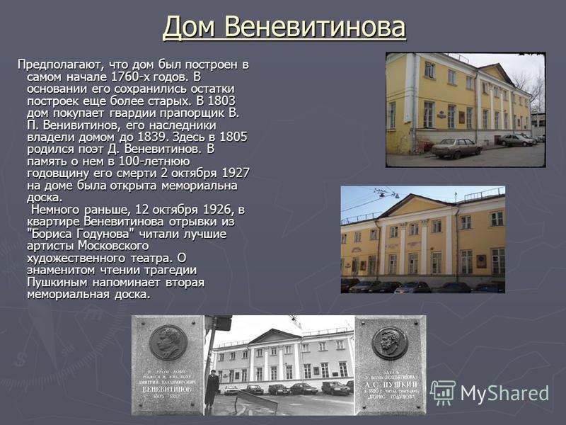 Дом Веневитинова Предполагают, что дом был построен в самом начале 1760-х годов. В основании его сохранились остатки построек еще более старых. В 1803 дом покупает гвардии прапорщик В. П. Венивитинов, его наследники владели домом до 1839. Здесь в 180