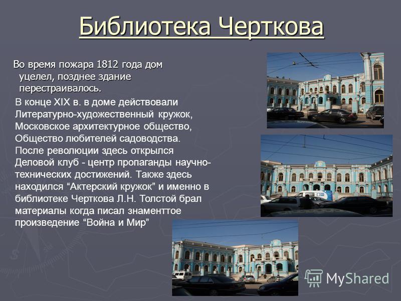 Библиотека Черткова Во время пожара 1812 года дом уцелел, позднее здание перестраивалось. Во время пожара 1812 года дом уцелел, позднее здание перестраивалось. В конце XIX в. в доме действовали Литературно-художественный кружок, Московское архитектур