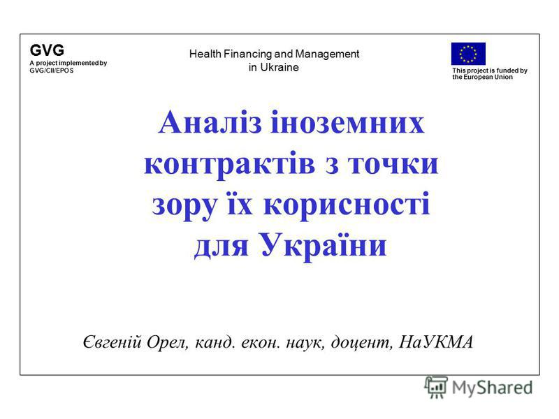 GVG A project implemented by GVG/CII/EPOS This project is funded by the European Union Аналіз іноземних контрактів з точки зору їх корисності для України Євгеній Орел, канд. екон. наук, доцент, НаУКМА Health Financing and Management in Ukraine