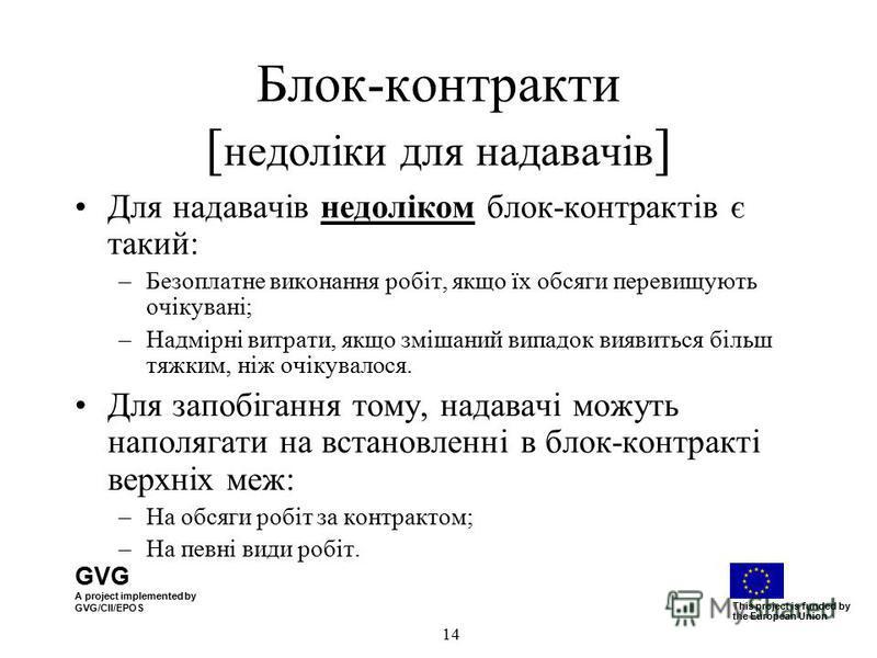 GVG A project implemented by GVG/CII/EPOS This project is funded by the European Union 14 Блок-контракти [ недоліки для надавачів ] Для надавачів недоліком блок-контрактів є такий: –Безоплатне виконання робіт, якщо їх обсяги перевищують очікувані; –Н