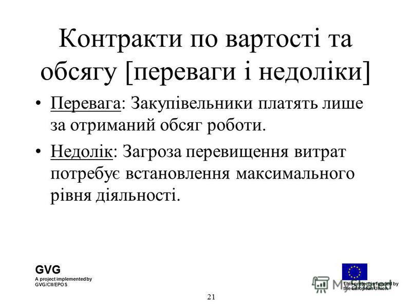GVG A project implemented by GVG/CII/EPOS This project is funded by the European Union 21 Контракти по вартості та обсягу [переваги і недоліки] Перевага: Закупівельники платять лише за отриманий обсяг роботи. Недолік: Загроза перевищення витрат потре