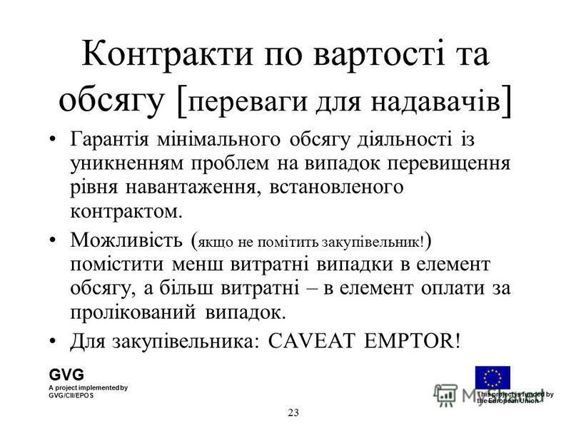 GVG A project implemented by GVG/CII/EPOS This project is funded by the European Union 23 Контракти по вартості та обсягу [ переваги для надавачів ] Гарантія мінімального обсягу діяльності із уникненням проблем на випадок перевищення рівня навантажен