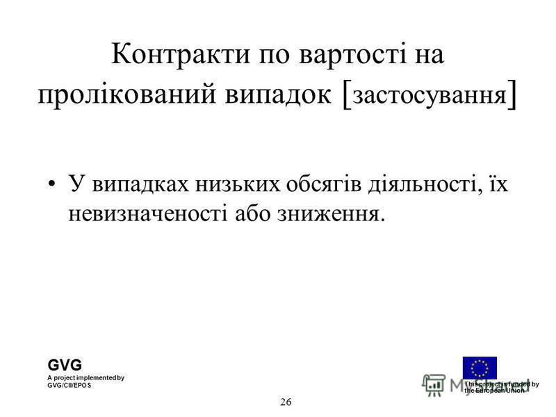 GVG A project implemented by GVG/CII/EPOS This project is funded by the European Union 26 Контракти по вартості на пролікований випадок [ застосування ] У випадках низьких обсягів діяльності, їх невизначеності або зниження.