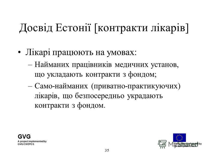 GVG A project implemented by GVG/CII/EPOS This project is funded by the European Union 35 Досвід Естонії [контракти лікарів] Лікарі працюють на умовах: –Найманих працівників медичних установ, що укладають контракти з фондом; –Само-найманих (приватно-
