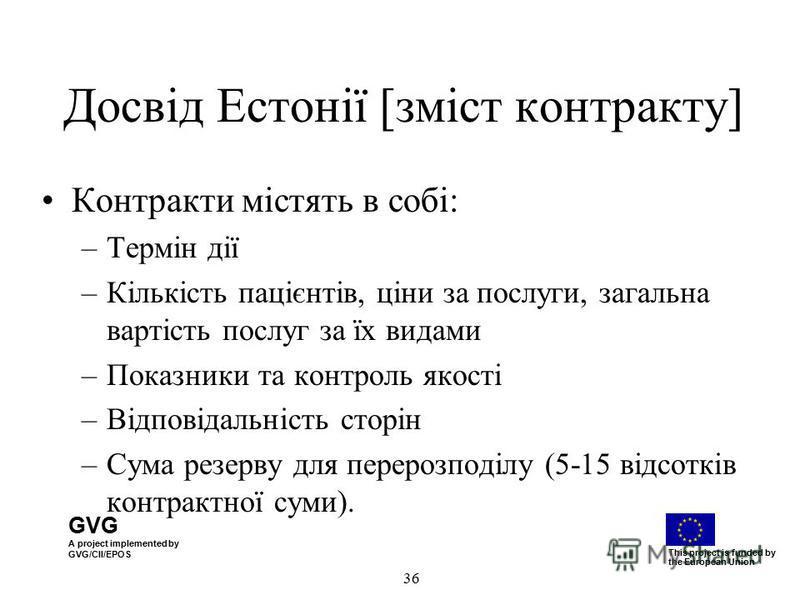 GVG A project implemented by GVG/CII/EPOS This project is funded by the European Union 36 Досвід Естонії [зміст контракту] Контракти містять в собі: –Термін дії –Кількість пацієнтів, ціни за послуги, загальна вартість послуг за їх видами –Показники т
