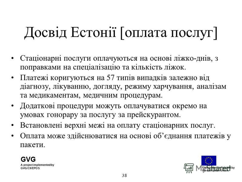GVG A project implemented by GVG/CII/EPOS This project is funded by the European Union 38 Досвід Естонії [оплата послуг] Стаціонарні послуги оплачуються на основі ліжко-днів, з поправками на спеціалізацію та кількість ліжок. Платежі коригуються на 57