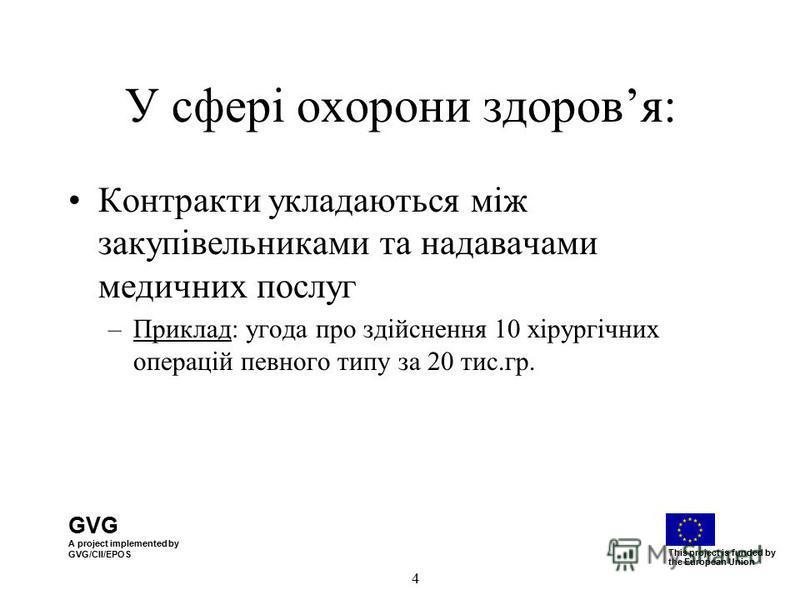 GVG A project implemented by GVG/CII/EPOS This project is funded by the European Union 4 У сфері охорони здоровя: Контракти укладаються між закупівельниками та надавачами медичних послуг –Приклад: угода про здійснення 10 хірургічних операцій певного