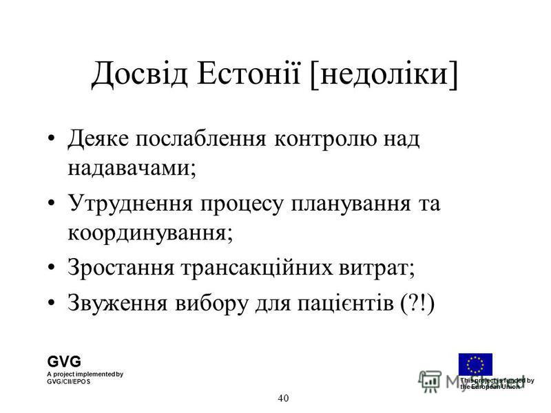GVG A project implemented by GVG/CII/EPOS This project is funded by the European Union 40 Досвід Естонії [недоліки] Деяке послаблення контролю над надавачами; Утруднення процесу планування та координування; Зростання трансакційних витрат; Звуження ви
