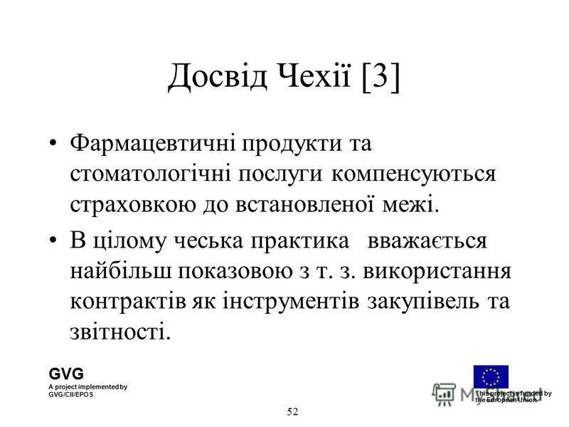 GVG A project implemented by GVG/CII/EPOS This project is funded by the European Union 52 Досвід Чехії [3] Фармацевтичні продукти та стоматологічні послуги компенсуються страховкою до встановленої межі. В цілому чеська практика вважається найбільш по