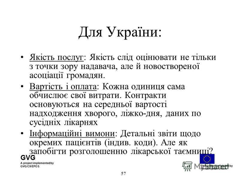 GVG A project implemented by GVG/CII/EPOS This project is funded by the European Union 57 Для України: Якість послуг: Якість слід оцінювати не тільки з точки зору надавача, але й новоствореної асоціації громадян. Вартість і оплата: Кожна одиниця сама