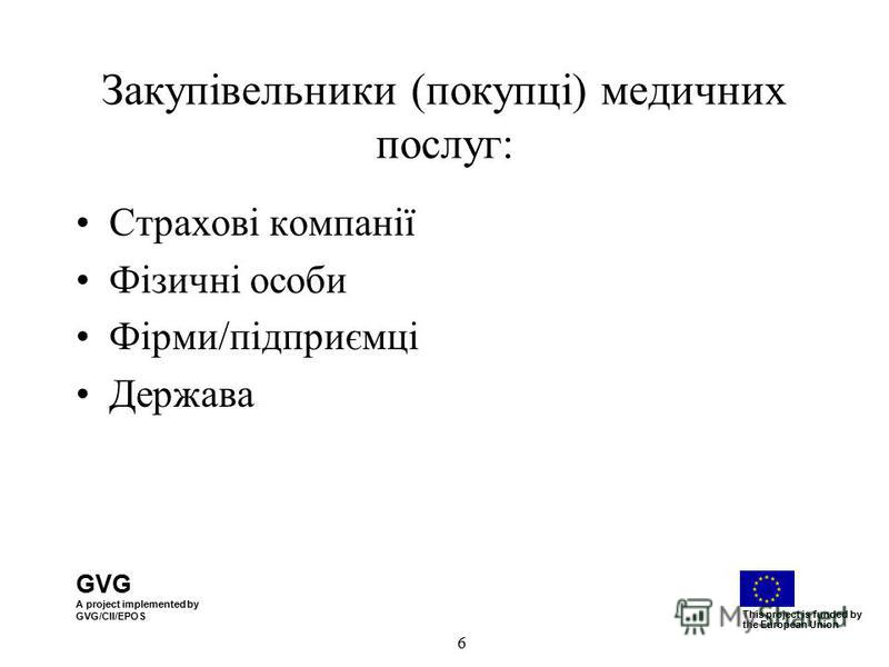 GVG A project implemented by GVG/CII/EPOS This project is funded by the European Union 6 Закупівельники (покупці) медичних послуг: Страхові компанії Фізичні особи Фірми/підприємці Держава