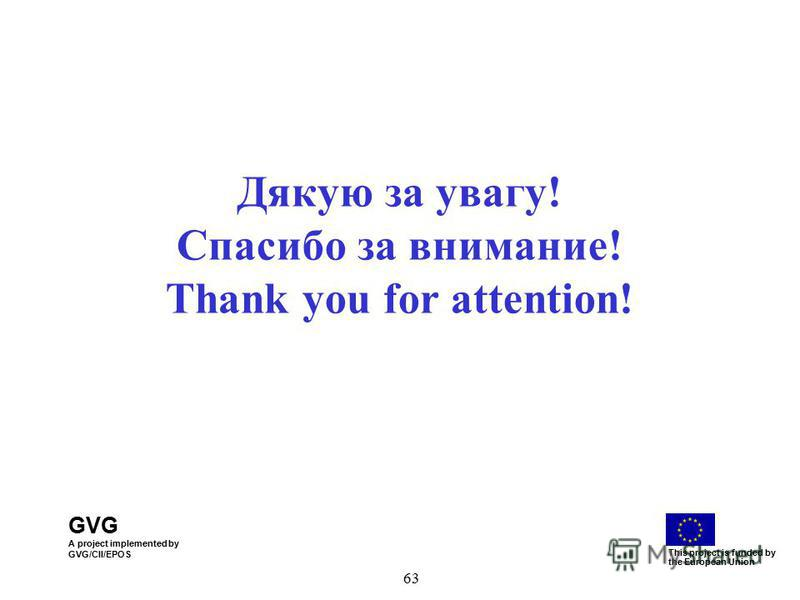 GVG A project implemented by GVG/CII/EPOS This project is funded by the European Union 63 Дякую за увагу! Спасибо за внимание! Thank you for attention!