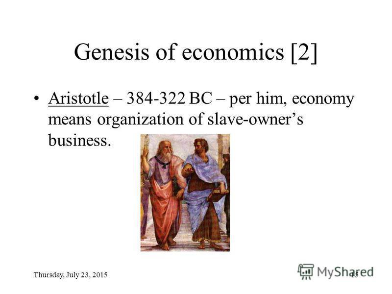 Thursday, July 23, 201514 Genesis of economics Xenophon ca 431-ca 352 Greek historian, coined the term economy