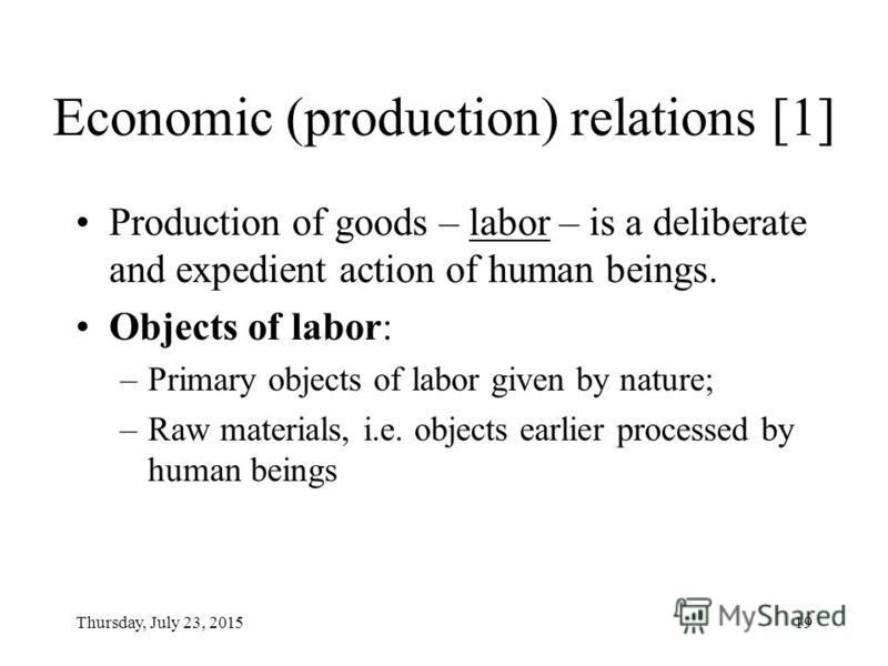 Thursday, July 23, 201518 Political economy approach In the course of production, people enter into economic (production) relations Each level of production relations fit respective socioeconomic superstructure