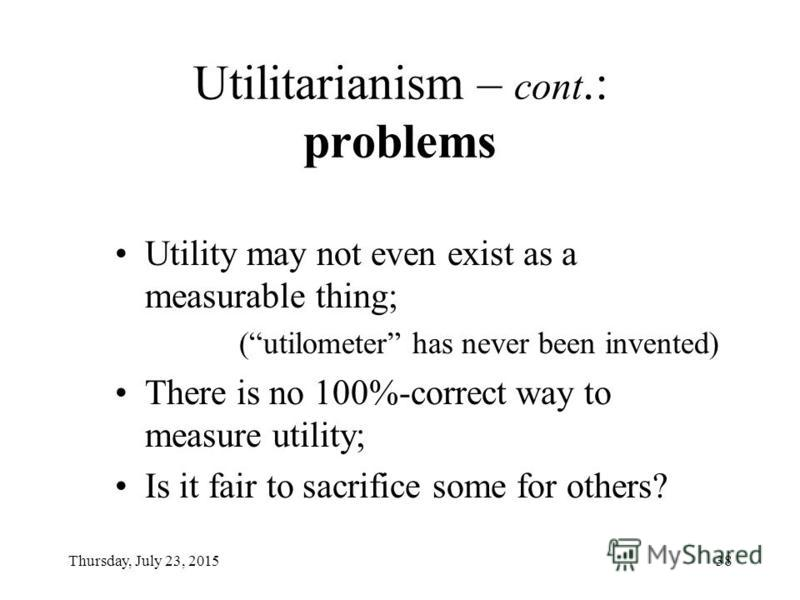 Thursday, July 23, 201537 Utilitarianism ( John Bentham ) the greatest good of the greatest number : Subjective: Individuals decide on their own well-being; Objective: experts create and apply an index of well-being.