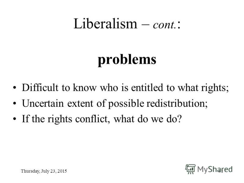 Thursday, July 23, 201540 Liberalism: people have the right to choose their own life plan Libertarianism ( libertarian liberalism ): Negative rights, i.e. the rights to be left alone ( laissez-faire? ); Egalitarianism ( egalitarian liberalism ): Posi
