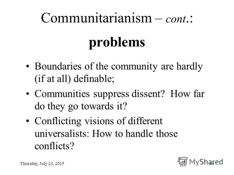 Thursday, July 23, 201543 Communitarianism: Good character of individuals to result in good society Relativism ( relativist communitarianism ): Each society to define good character for itself; Universalism ( universal communitarianism ): One and the