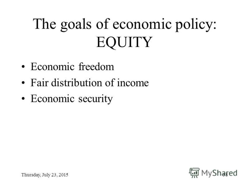 Thursday, July 23, 201557 The goals of economic policy: EFFICIENCY Economic (allocative) efficiency: –Full employment of labor force –Full utilization of available adequate resources Economic (technical) efficiency Economic (distributive) efficiency