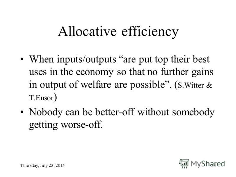 Thursday, July 23, 201572 Allocative and technical efficiency Allocative efficiency means that resources are used for production of goods and services desired by society. Technical/productive efficiency means that the goods are produced at the lowest