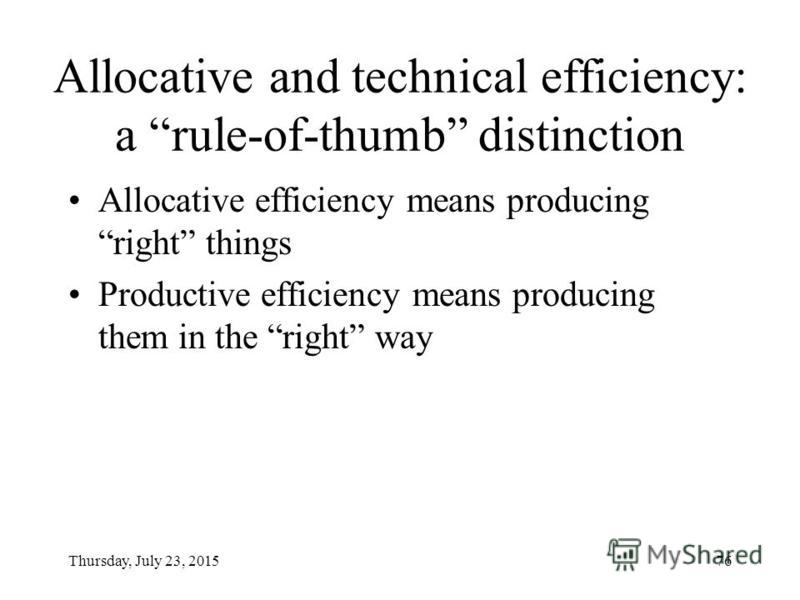 Thursday, July 23, 201575 Three main elements of efficiency (Pauly, 1970; Culyer, 1985): 1. Do not waste resources 2. Produce each output at least cost (Tech.-Effic.) 3. Produce the types and amounts of output which people value most (Alloc-Effic.)