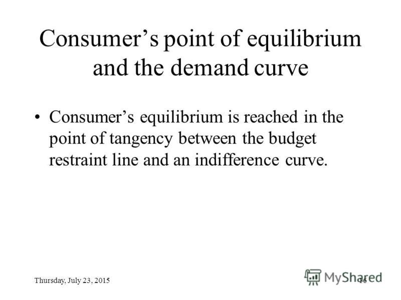 Thursday, July 23, 201515 Budget restraint and the indifference curve Budget restraint line is a straight line. Indifference curve is a curve because of the law of diminishing marginal utility.