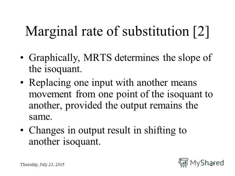 Thursday, July 23, 201526 Marginal rate of substitution [1] Marginal rate of technological substitution (MRTS) (граничний коефіцієнт технологічного заміщення) is a ratio of a unit of one input (A) we add to the amount of another input (B) we give up