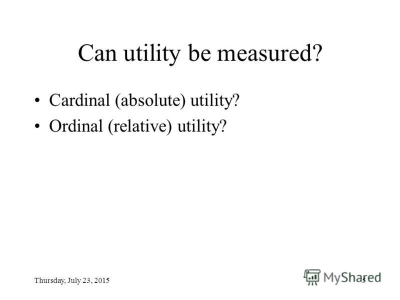 Thursday, July 23, 20154 Total and marginal utilities [1] UTILITY (корисність) – The pleasure or satisfaction derived by an individual from being in a particular situation or from consuming goods or services.