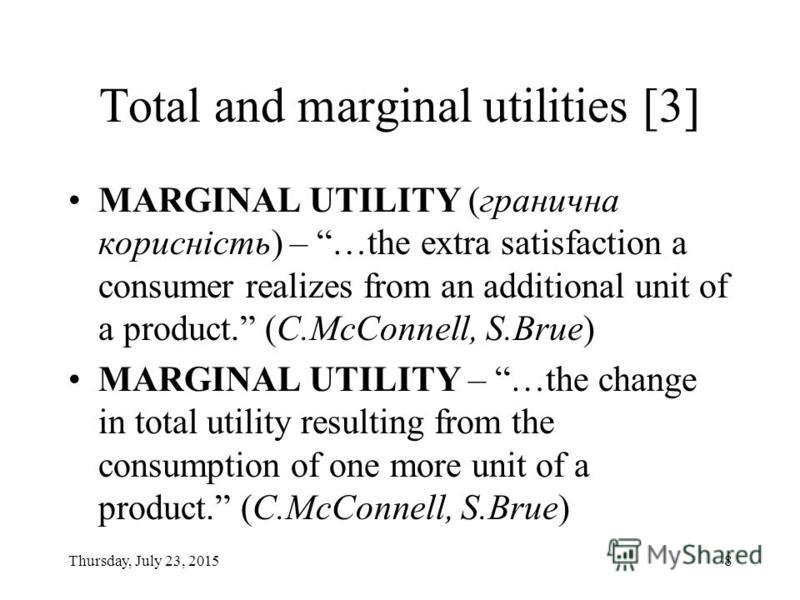 Thursday, July 23, 20157 Total and marginal utilities [2] TOTAL UTILITY (загальна корисність) – …total amount of satisfaction or pleasure a person derives from consuming some specific quantity of a good or service. (C.McConnell, S.Brue)