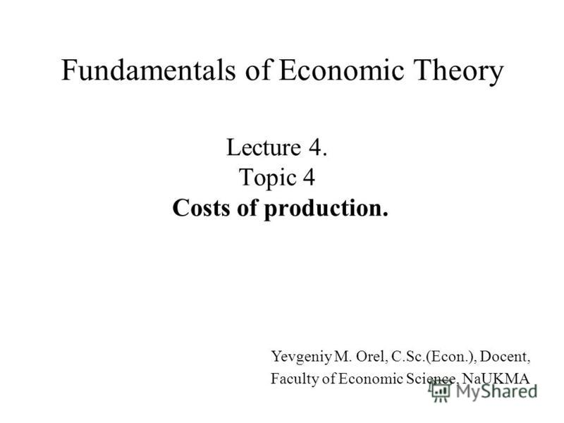 Lecture 4. Topic 4 Costs of production. Fundamentals of Economic Theory Yevgeniy M. Orel, C.Sc.(Econ.), Docent, Faculty of Economic Science, NaUKMA