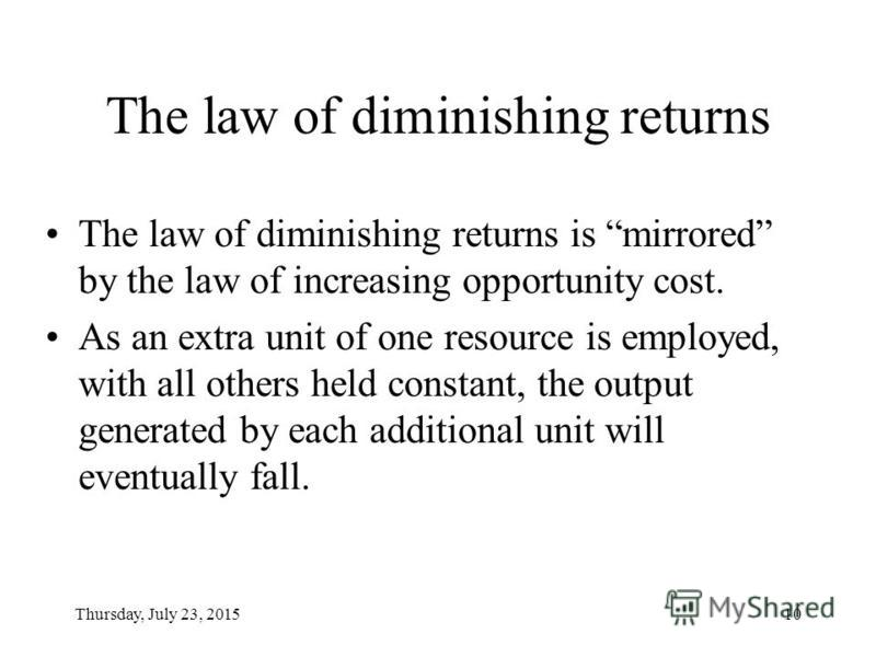 Thursday, July 23, 201510 The law of diminishing returns The law of diminishing returns is mirrored by the law of increasing opportunity cost. As an extra unit of one resource is employed, with all others held constant, the output generated by each a