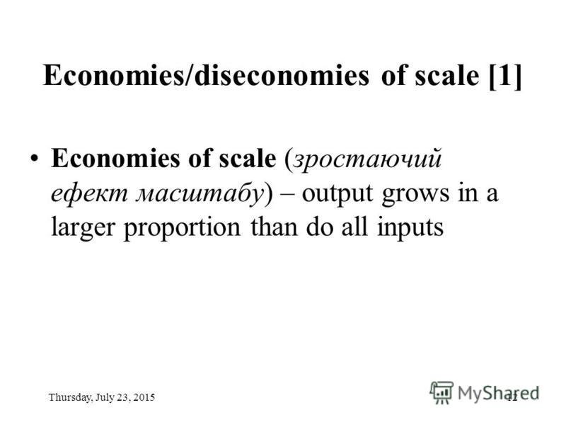 Thursday, July 23, 201512 Economies/diseconomies of scale [1] Economies of scale (зростаючий ефект масштабу) – output grows in a larger proportion than do all inputs