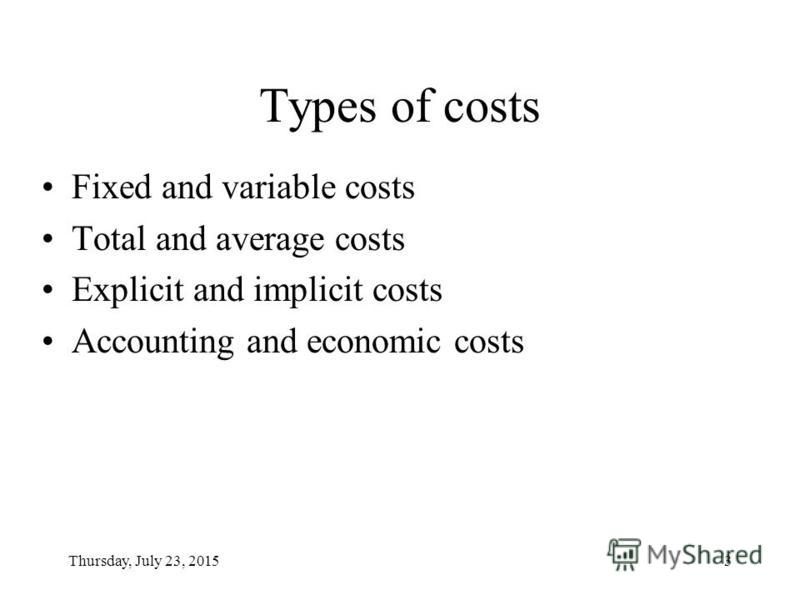 Thursday, July 23, 20153 Types of costs Fixed and variable costs Total and average costs Explicit and implicit costs Accounting and economic costs