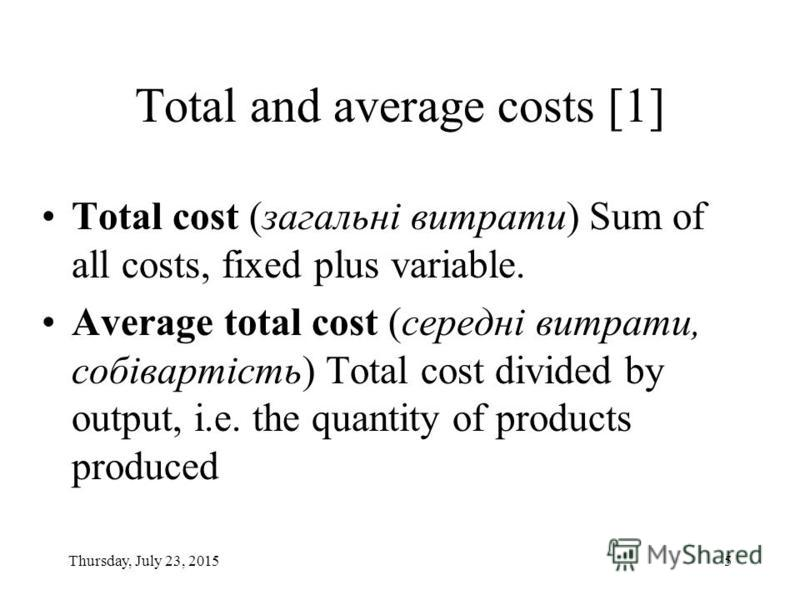 Thursday, July 23, 20155 Total and average costs [1] Total cost (загальні витрати) Sum of all costs, fixed plus variable. Average total cost (середні витрати, собівартість) Total cost divided by output, i.e. the quantity of products produced