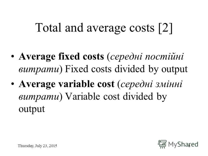 Thursday, July 23, 20156 Total and average costs [2] Average fixed costs (середні постійні витрати) Fixed costs divided by output Average variable cost (середні змінні витрати) Variable cost divided by output