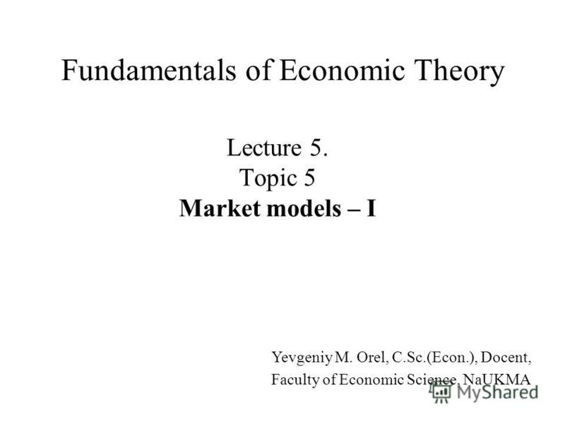 Lecture 5. Topic 5 Market models – I Fundamentals of Economic Theory Yevgeniy M. Orel, C.Sc.(Econ.), Docent, Faculty of Economic Science, NaUKMA