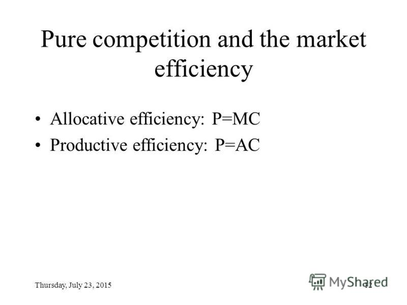 Thursday, July 23, 201512 Pure competition and the market efficiency Allocative efficiency: P=MC Productive efficiency: P=AC