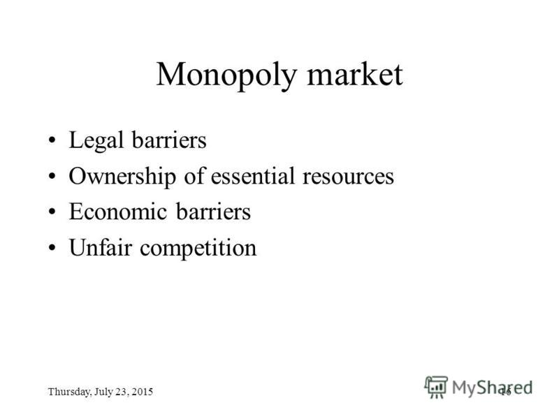 Thursday, July 23, 201516 Monopoly market Legal barriers Ownership of essential resources Economic barriers Unfair competition