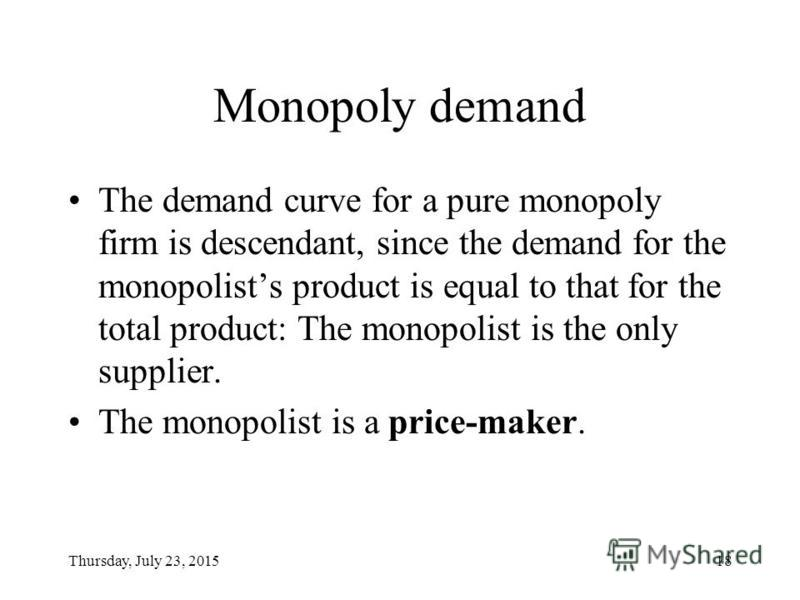Thursday, July 23, 201518 Monopoly demand The demand curve for a pure monopoly firm is descendant, since the demand for the monopolists product is equal to that for the total product: The monopolist is the only supplier. The monopolist is a price-mak