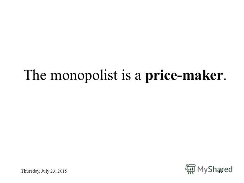 Thursday, July 23, 201519 The monopolist is a price-maker.