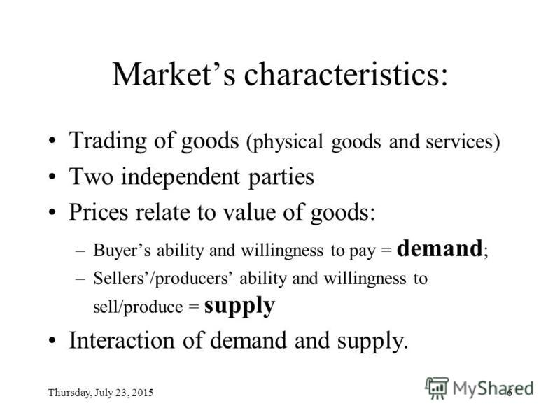 Thursday, July 23, 20156 Markets characteristics: Trading of goods (physical goods and services) Two independent parties Prices relate to value of goods: –Buyers ability and willingness to pay = demand ; –Sellers/producers ability and willingness to
