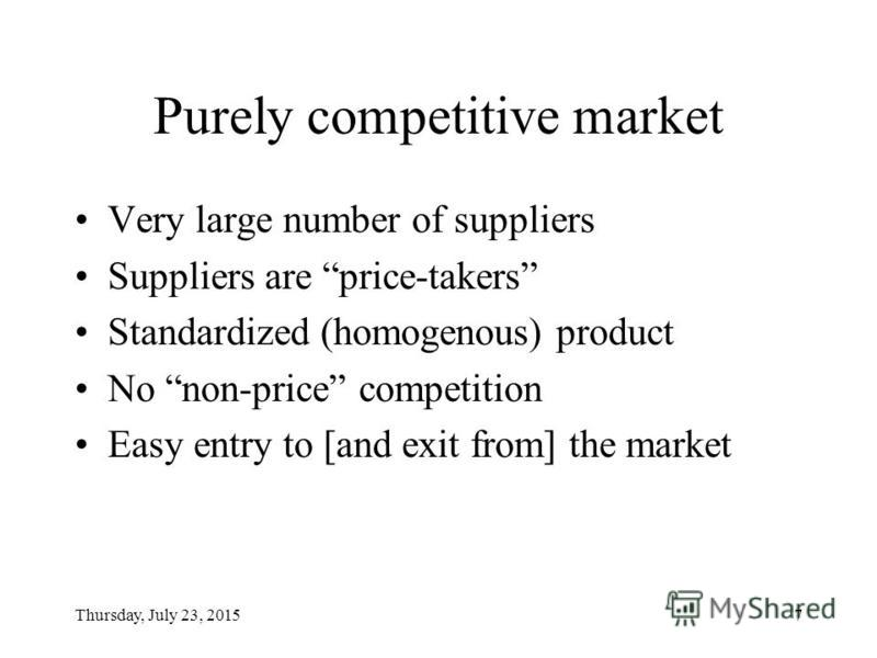 Thursday, July 23, 20157 Purely competitive market Very large number of suppliers Suppliers are price-takers Standardized (homogenous) product No non-price competition Easy entry to [and exit from] the market