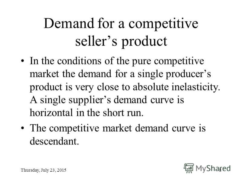 Thursday, July 23, 20158 Demand for a competitive sellers product In the conditions of the pure competitive market the demand for a single producers product is very close to absolute inelasticity. A single suppliers demand curve is horizontal in the