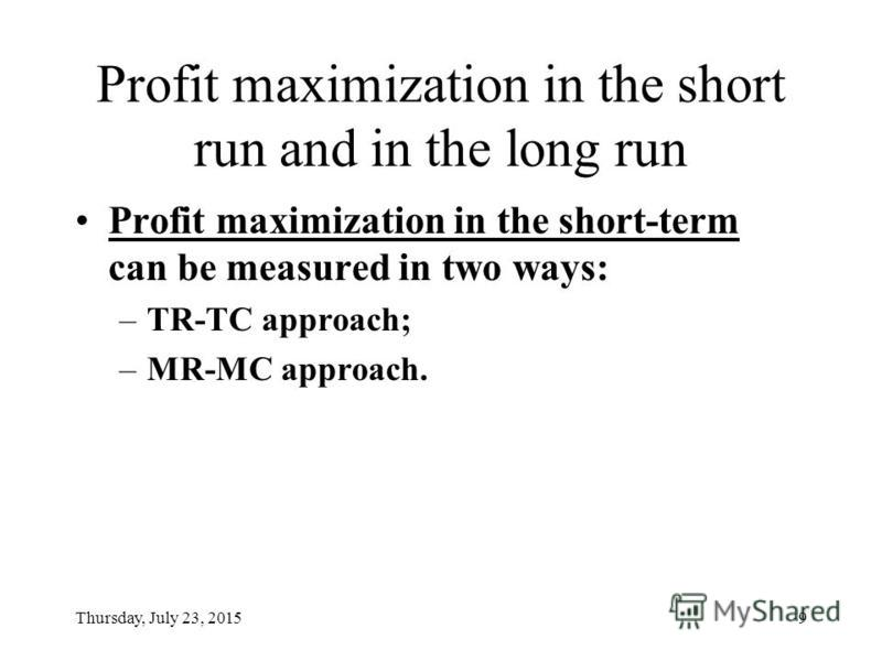 Thursday, July 23, 20159 Profit maximization in the short run and in the long run Profit maximization in the short-term can be measured in two ways: –TR-TC approach; –MR-MC approach.