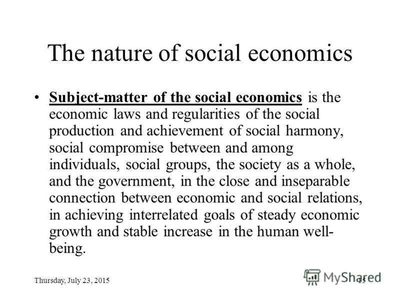 Thursday, July 23, 201514 The nature of social economy Social economy is the system of economic mechanisms that grounds on ensuring the socially oriented economic growth in connection with the economically oriented social development.